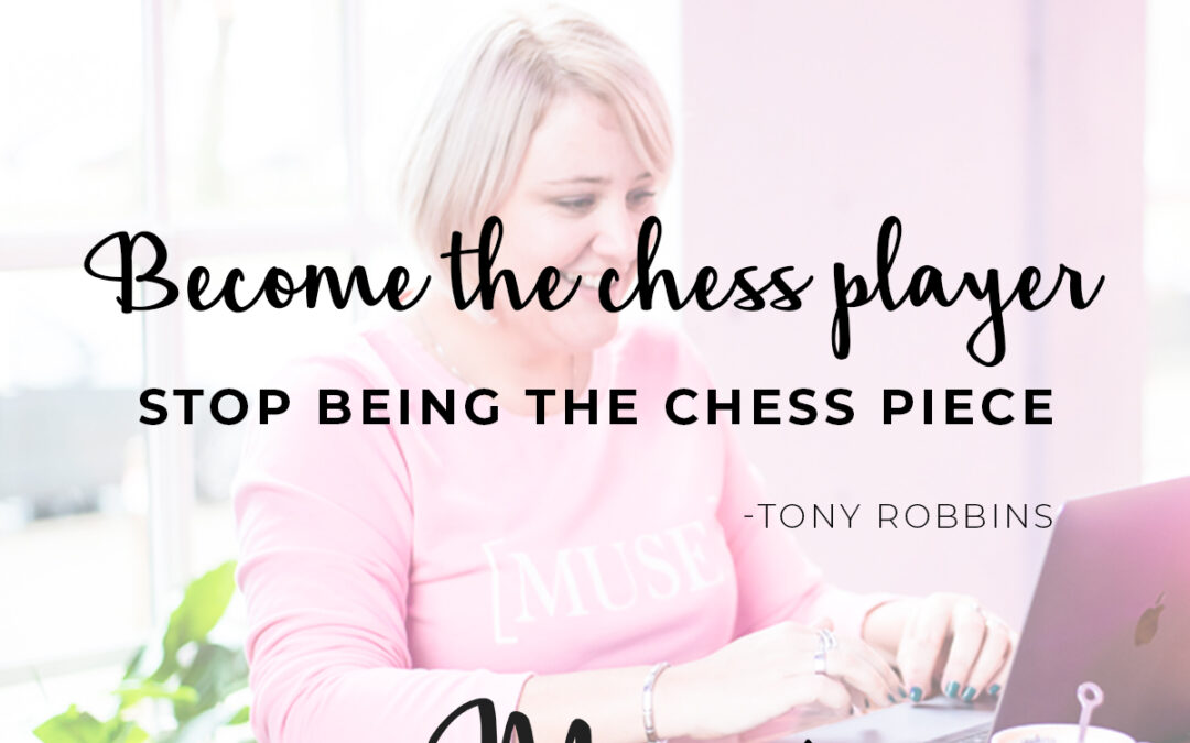 Become the chess player and stop being the chess piece (Tony Robbins)